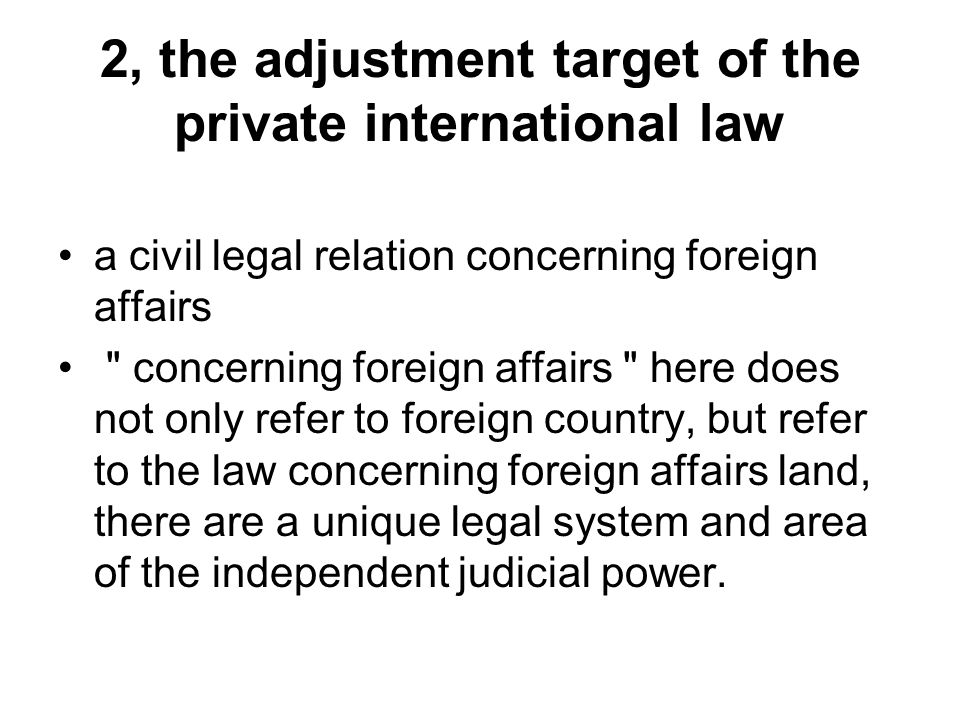 2, the adjustment target of the private international law a civil legal relation concerning foreign affairs concerning foreign affairs here does not only refer to foreign country, but refer to the law concerning foreign affairs land, there are a unique legal system and area of the independent judicial power.