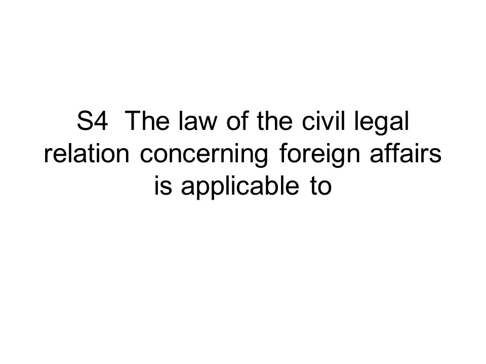 S4 The law of the civil legal relation concerning foreign affairs is applicable to