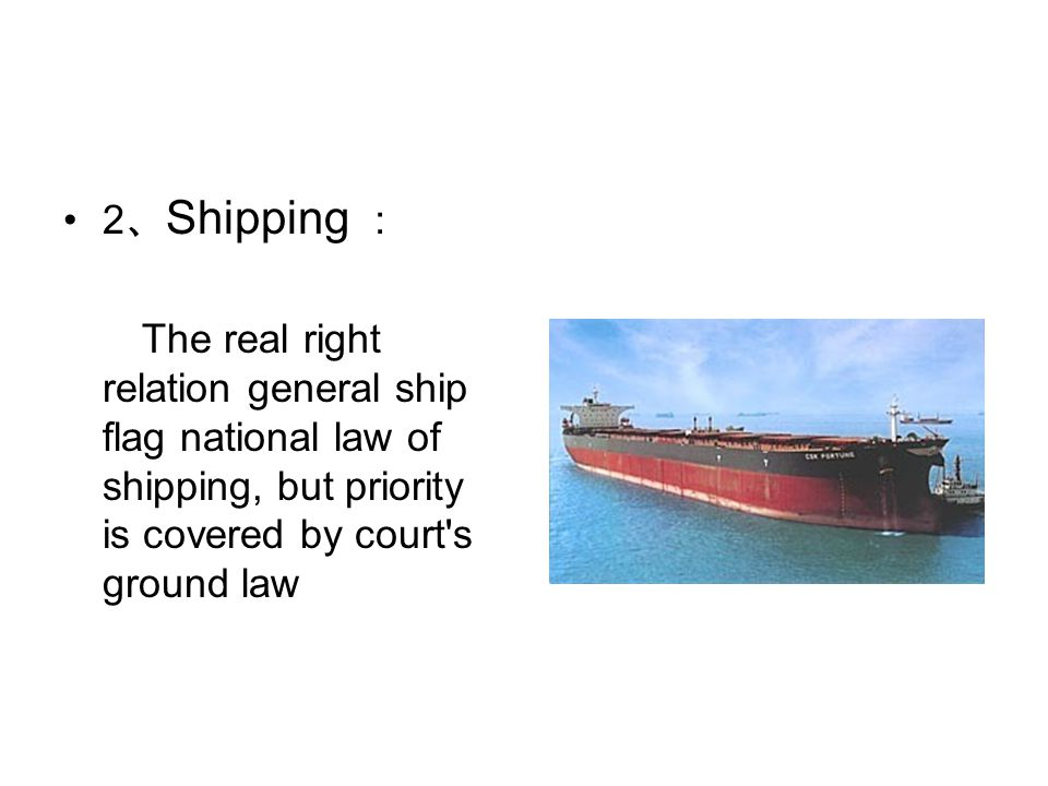 2 、 Shipping : The real right relation general ship flag national law of shipping, but priority is covered by court s ground law