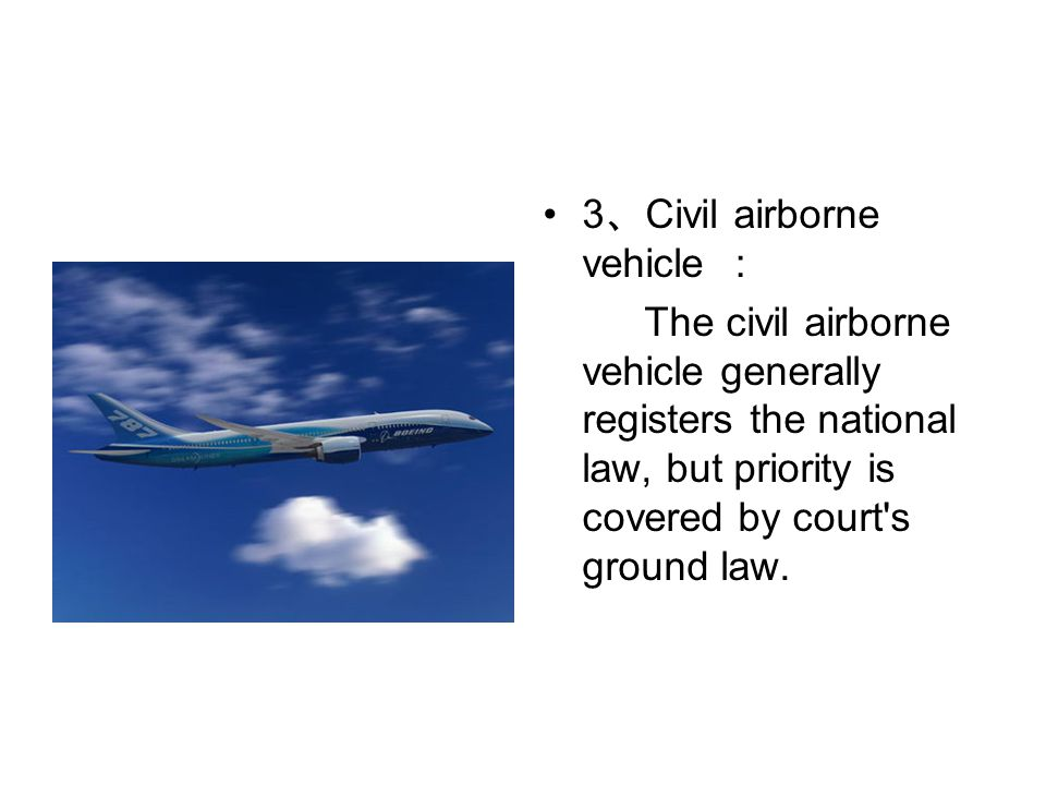 3 、 Civil airborne vehicle : The civil airborne vehicle generally registers the national law, but priority is covered by court s ground law.