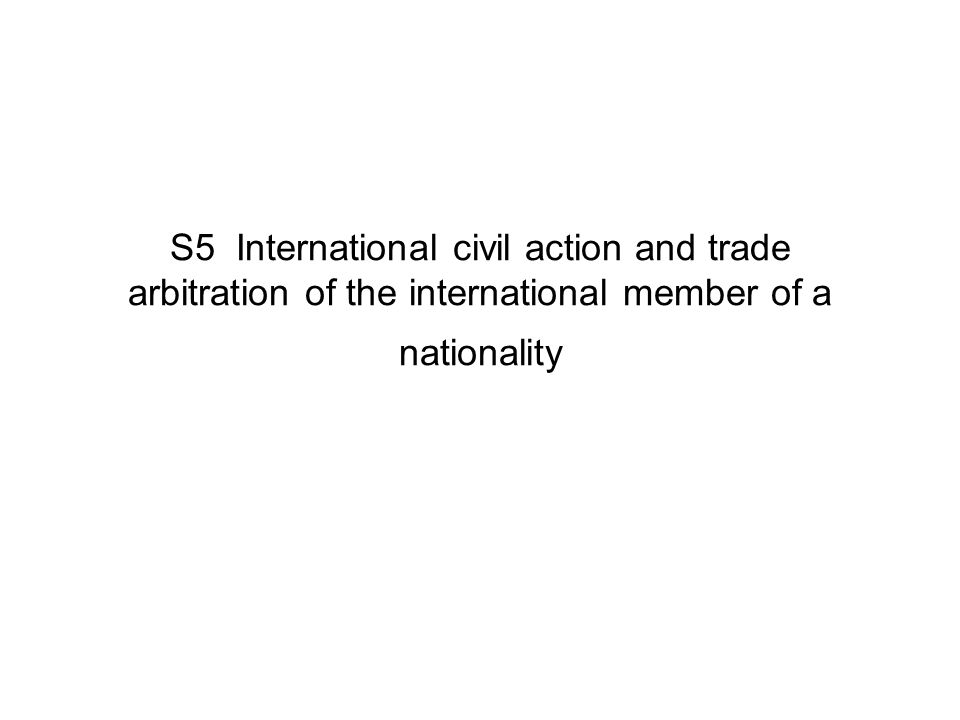 S5 International civil action and trade arbitration of the international member of a nationality