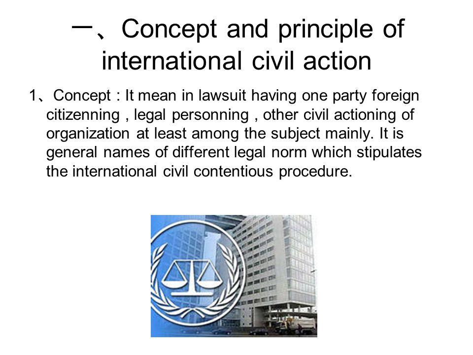 一、 Concept and principle of international civil action 1 、 Concept : It mean in lawsuit having one party foreign citizenning, legal personning, other civil actioning of organization at least among the subject mainly.