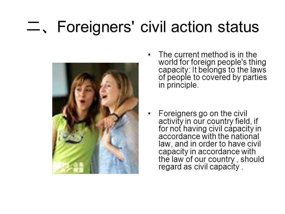 二、 Foreigners civil action status The current method is in the world for foreign people s thing capacity: It belongs to the laws of people to covered by parties in principle.