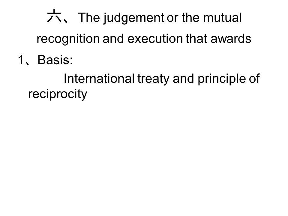 六、 The judgement or the mutual recognition and execution that awards 1 、 Basis: International treaty and principle of reciprocity