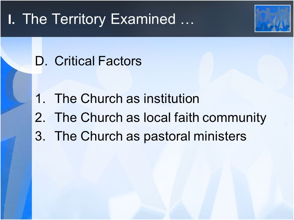 I. The Territory Examined … D.Critical Factors 1.The Church as institution 2.The Church as local faith community 3.The Church as pastoral ministers