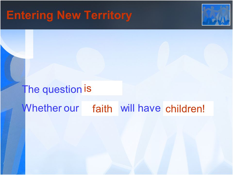 Entering New Territory The question is not Whether our children will have faith. is faithchildren!