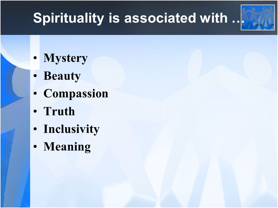 Spirituality is associated with … Mystery Beauty Compassion Truth Inclusivity Meaning