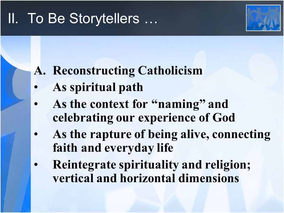 """II. To Be Storytellers … A.Reconstructing Catholicism As spiritual path As the context for """"naming"""" and celebrating our experience of God As the raptu"""