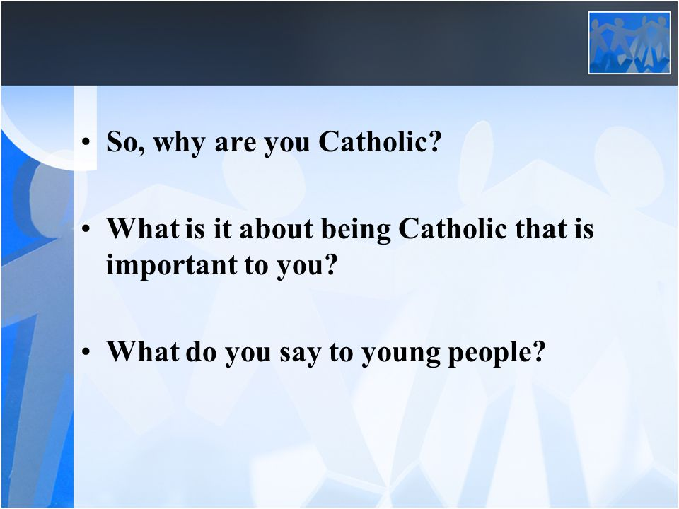 So, why are you Catholic. What is it about being Catholic that is important to you.