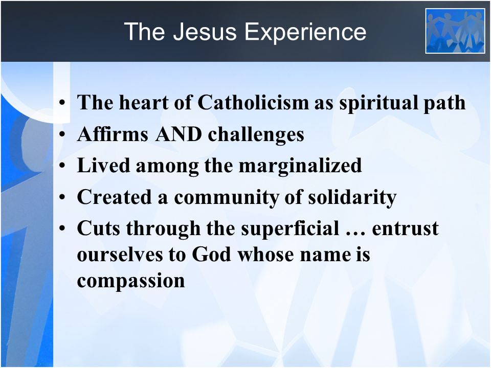 The Jesus Experience The heart of Catholicism as spiritual path Affirms AND challenges Lived among the marginalized Created a community of solidarity Cuts through the superficial … entrust ourselves to God whose name is compassion