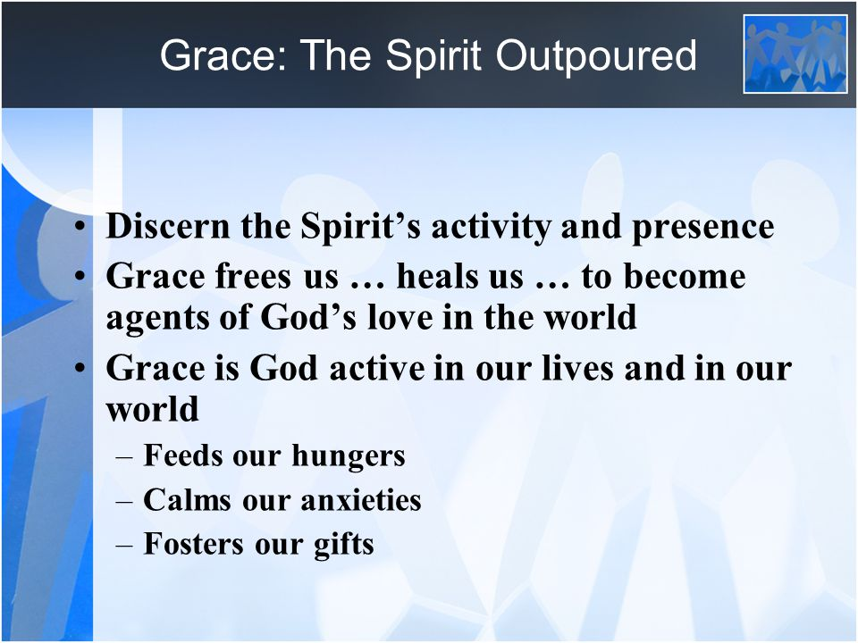 Grace: The Spirit Outpoured Discern the Spirit's activity and presence Grace frees us … heals us … to become agents of God's love in the world Grace is God active in our lives and in our world –Feeds our hungers –Calms our anxieties –Fosters our gifts