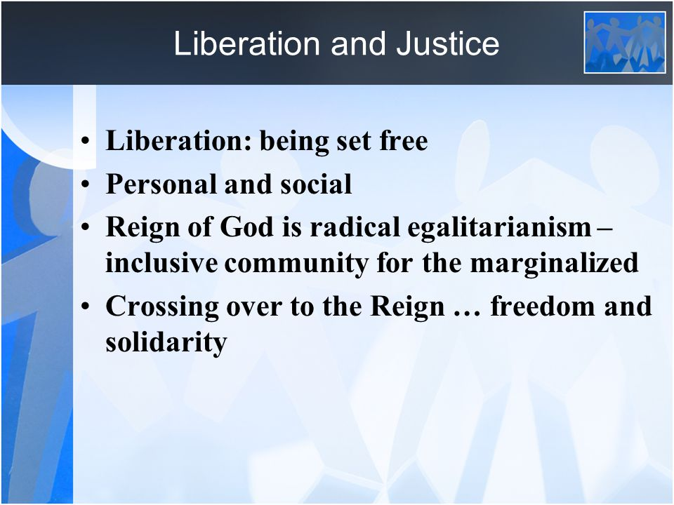 Liberation and Justice Liberation: being set free Personal and social Reign of God is radical egalitarianism – inclusive community for the marginalized Crossing over to the Reign … freedom and solidarity