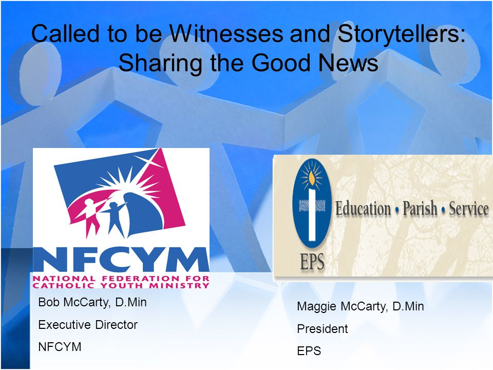 Called to be Witnesses and Storytellers: Sharing the Good News Bob McCarty, D.Min Executive Director NFCYM Maggie McCarty, D.Min President EPS