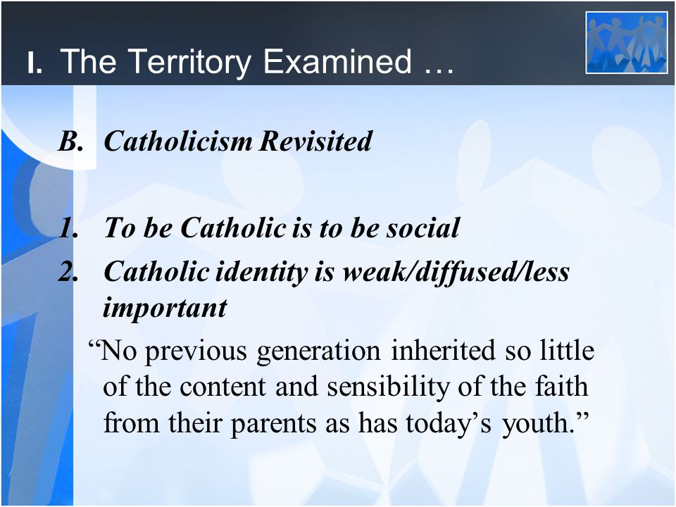 """I. The Territory Examined … B.Catholicism Revisited 1.To be Catholic is to be social 2.Catholic identity is weak/diffused/less important """"No previous"""
