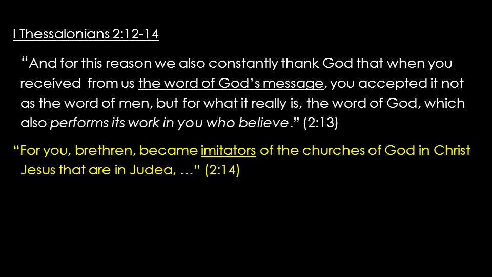 I Thessalonians 2:12-14 I Thessalonians 2:12-14 And for this reason we also constantly thank God that when you And for this reason we also constantly thank God that when you received from us the word of God's message, you accepted it not received from us the word of God's message, you accepted it not as the word of men, but for what it really is, the word of God, which as the word of men, but for what it really is, the word of God, which also performs its work in you who believe. (2:13) also performs its work in you who believe. (2:13) For you, brethren, became imitators of the churches of God in Christ For you, brethren, became imitators of the churches of God in Christ Jesus that are in Judea, … (2:14) Jesus that are in Judea, … (2:14)
