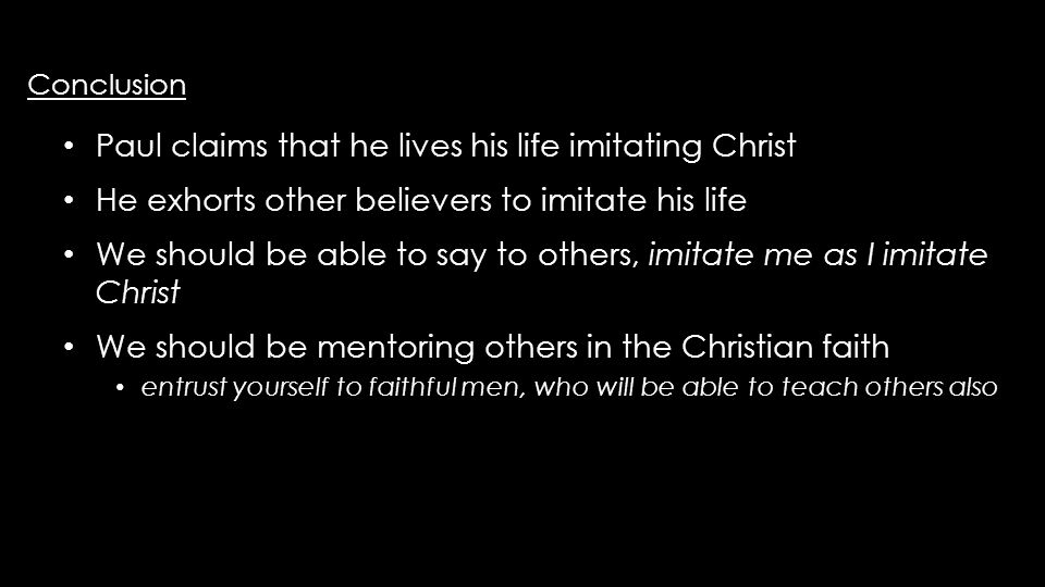 Conclusion Conclusion Paul claims that he lives his life imitating Christ Paul claims that he lives his life imitating Christ He exhorts other believers to imitate his life He exhorts other believers to imitate his life We should be able to say to others, imitate me as I imitate Christ We should be able to say to others, imitate me as I imitate Christ We should be mentoring others in the Christian faith We should be mentoring others in the Christian faith entrust yourself to faithful men, who will be able to teach others also entrust yourself to faithful men, who will be able to teach others also