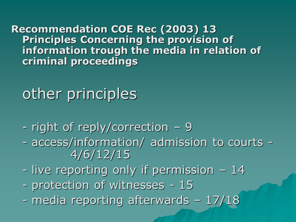 Recommendation COE Rec (2003) 13 Principles Concerning the provision of information trough the media in relation of criminal proceedings other principles - right of reply/correction – 9 - access/information/ admission to courts - 4/6/12/15 - live reporting only if permission – 14 - protection of witnesses - 15 - media reporting afterwards – 17/18