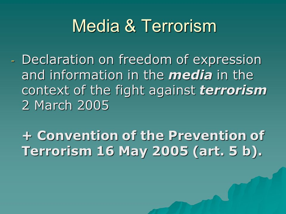 Media & Terrorism - Declaration on freedom of expression and information in the media in the context of the fight against terrorism 2 March 2005 + Convention of the Prevention of Terrorism 16 May 2005 (art.