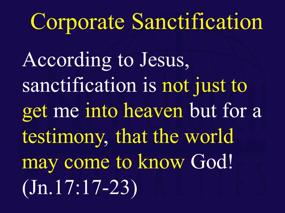 According to Jesus, sanctification is not just to get me into heaven but for a testimony, that the world may come to know God.
