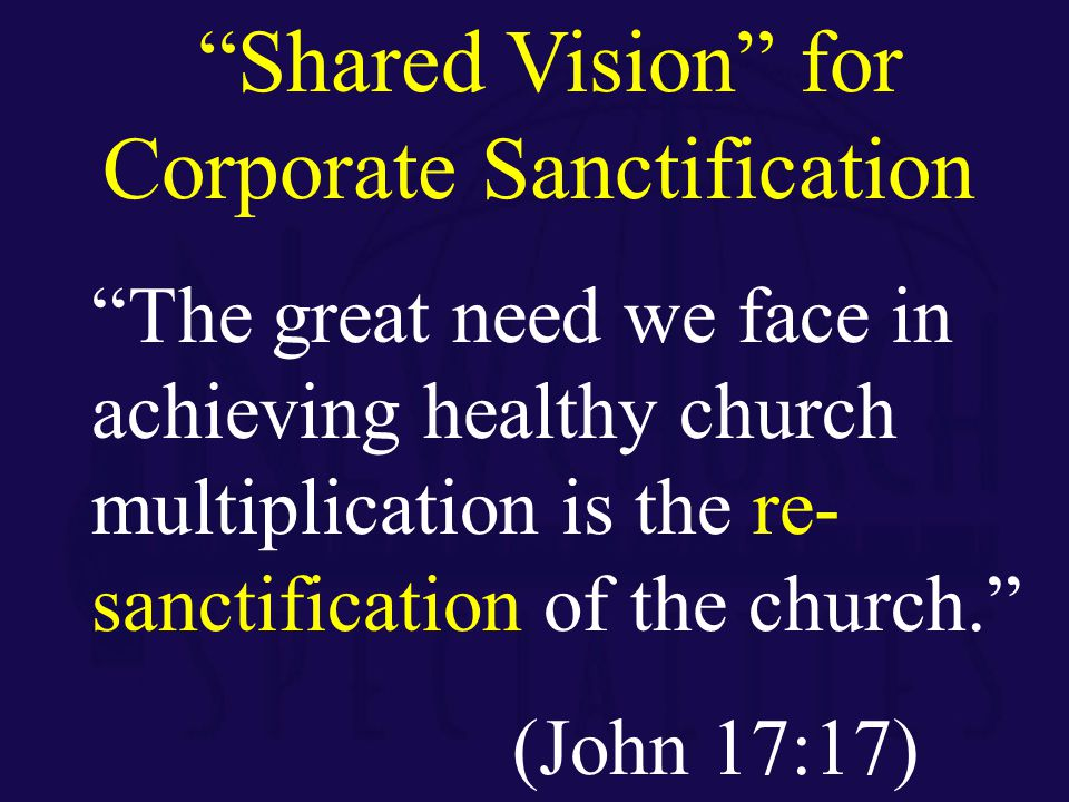 The great need we face in achieving healthy church multiplication is the re- sanctification of the church. (John 17:17) Shared Vision for Corporate Sanctification
