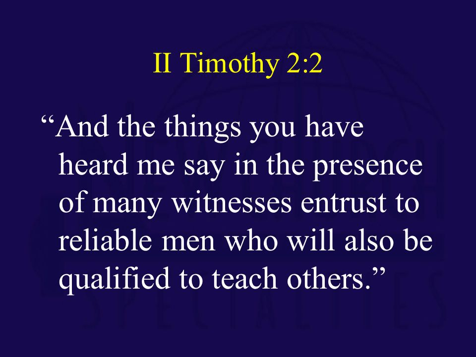 II Timothy 2:2 And the things you have heard me say in the presence of many witnesses entrust to reliable men who will also be qualified to teach others.