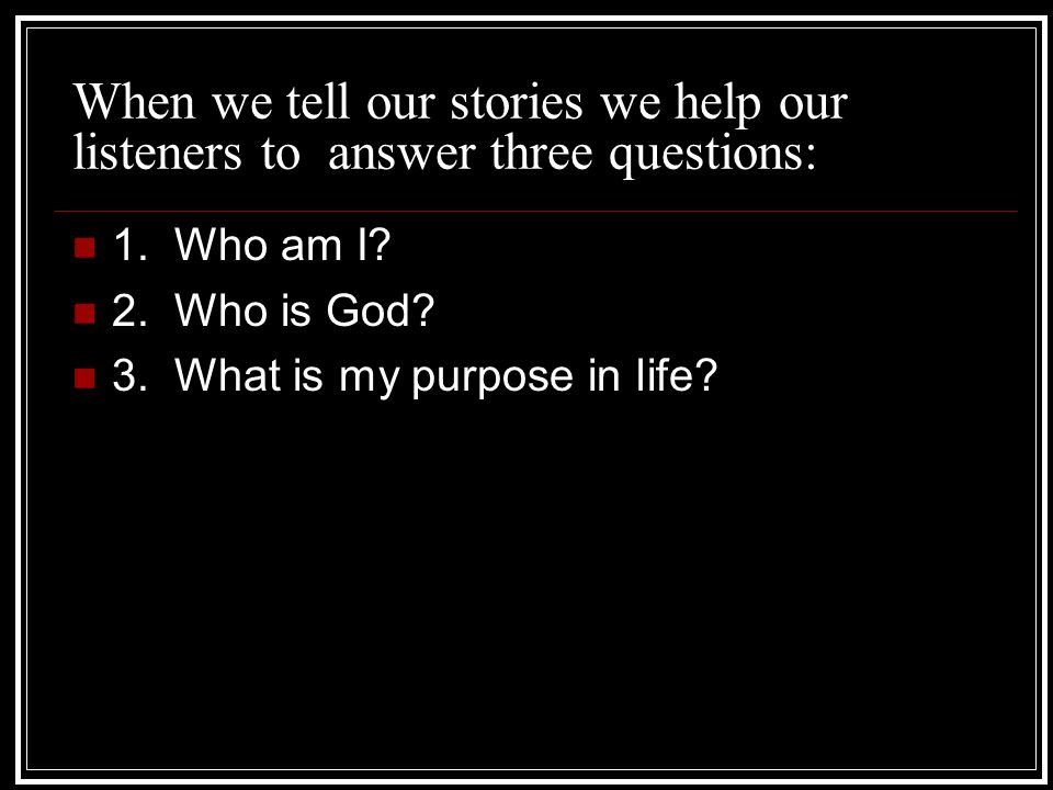 When we tell our stories we help our listeners to answer three questions: 1.