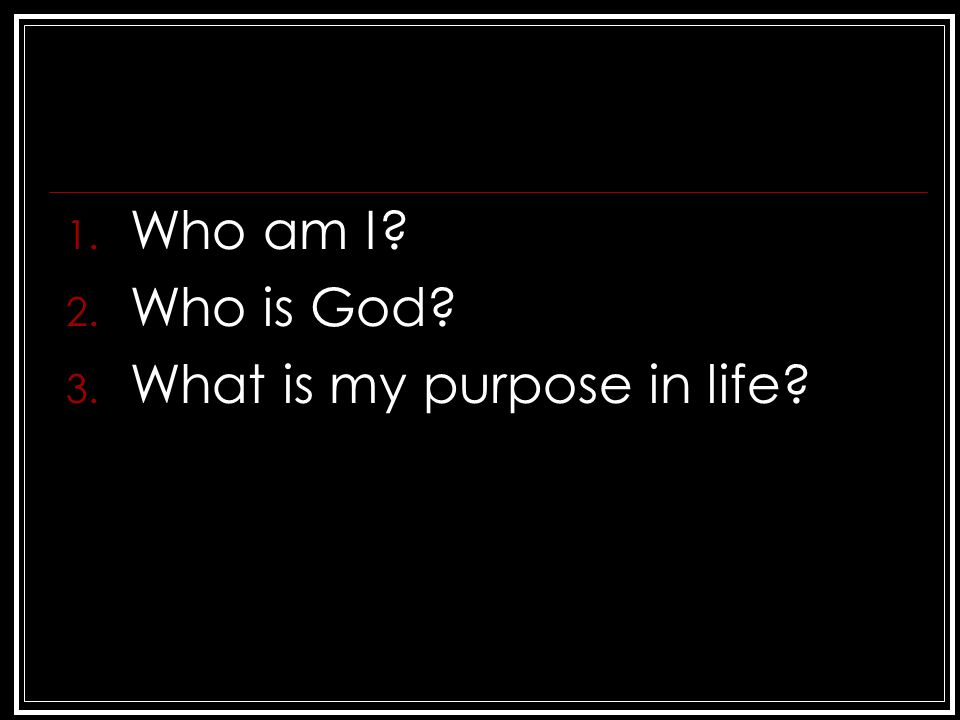1. Who am I? 2. Who is God? 3. What is my purpose in life?