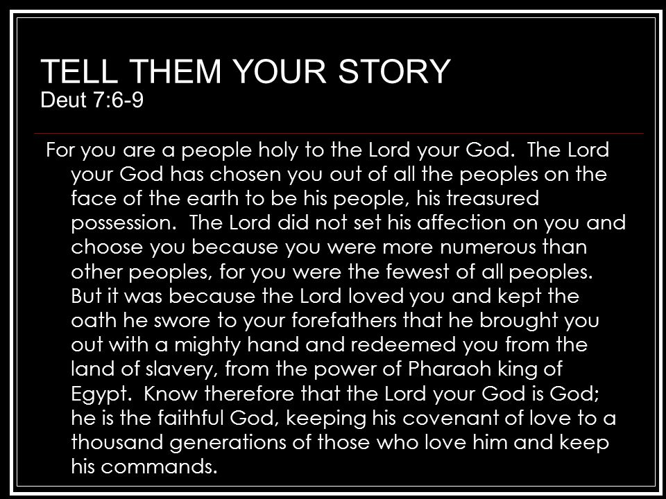 TELL THEM YOUR STORY Deut 7:6-9 For you are a people holy to the Lord your God.
