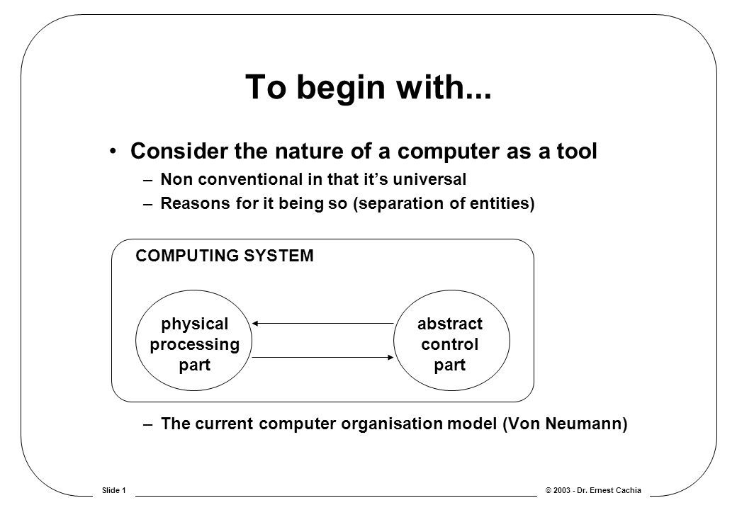 © 2003 - Dr. Ernest CachiaSlide 1 Consider the nature of a computer as a tool –Non conventional in that it's universal –Reasons for it being so (separ