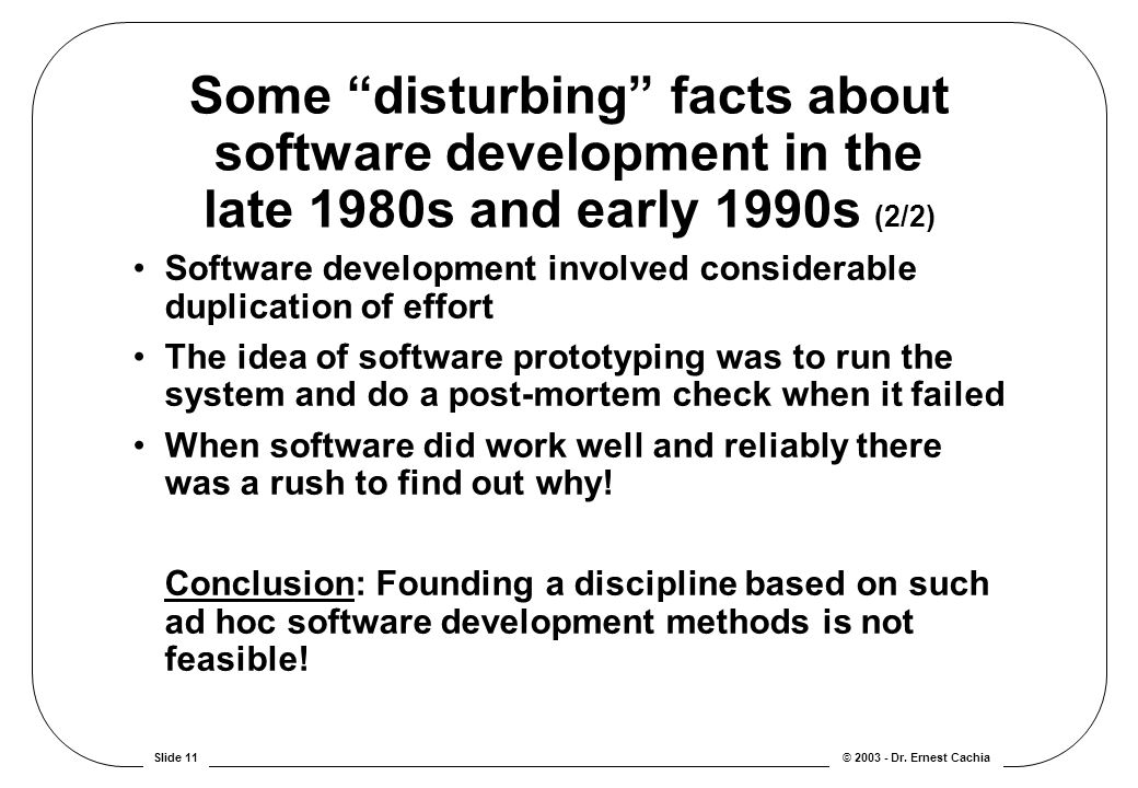 "© 2003 - Dr. Ernest CachiaSlide 11 Some ""disturbing"" facts about software development in the late 1980s and early 1990s (2/2) Software development inv"