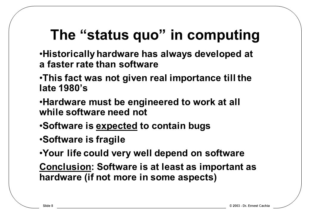 "© 2003 - Dr. Ernest CachiaSlide 8 The ""status quo"" in computing Historically hardware has always developed at a faster rate than software This fact wa"