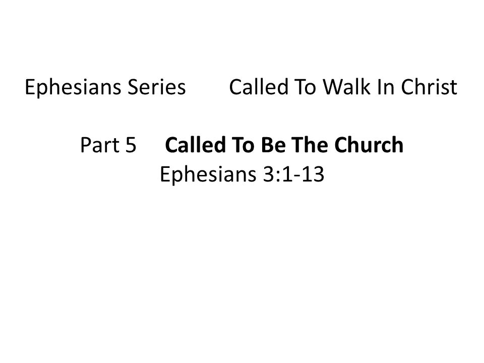 Ephesians Series Called To Walk In Christ Part 5 Called To Be The Church Ephesians 3:1-13
