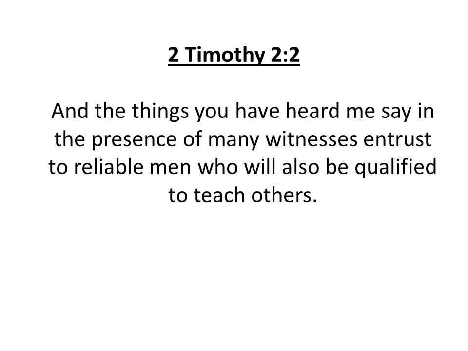 2 Timothy 2:2 And the things you have heard me say in the presence of many witnesses entrust to reliable men who will also be qualified to teach others.