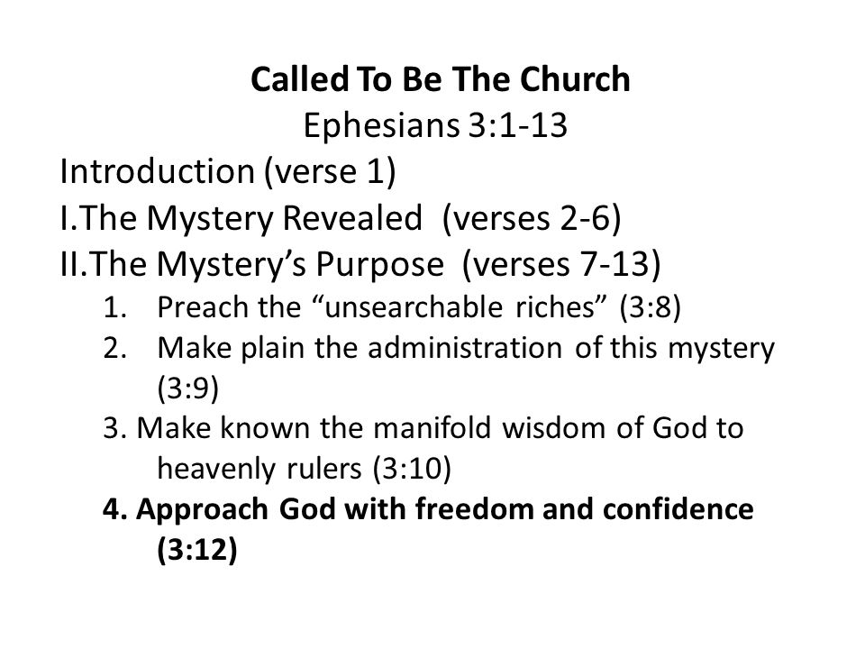 Called To Be The Church Ephesians 3:1-13 Introduction (verse 1) I.The Mystery Revealed (verses 2-6) II.The Mystery's Purpose (verses 7-13) 1.Preach the unsearchable riches (3:8) 2.Make plain the administration of this mystery (3:9) 3.