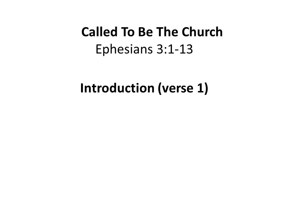 Called To Be The Church Ephesians 3:1-13 Introduction (verse 1)