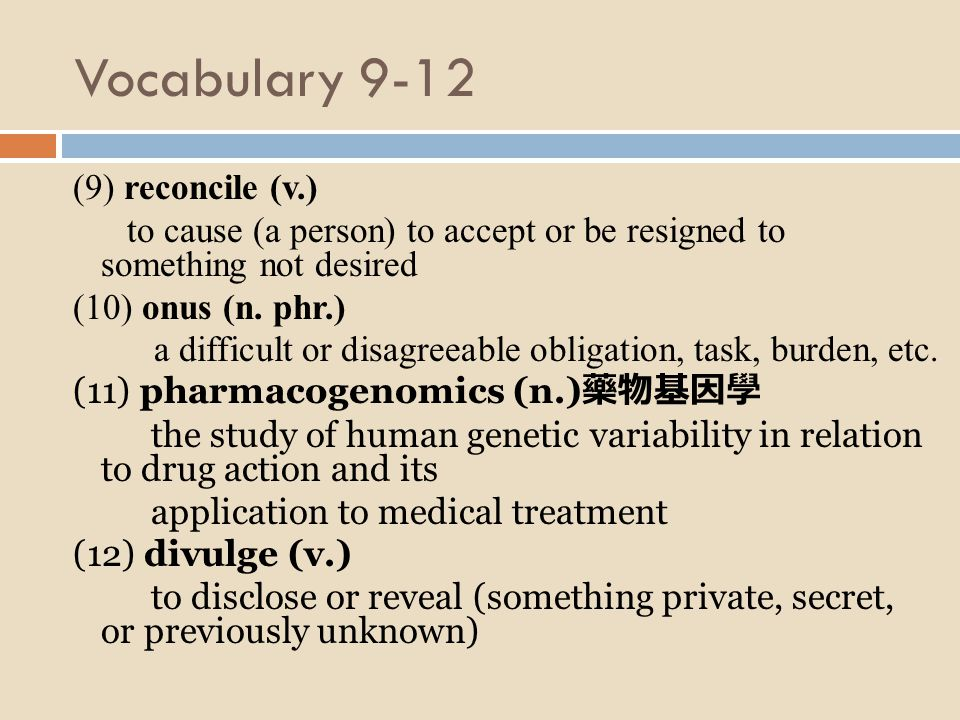 Vocabulary 9-12 (9) reconcile (v.) to cause (a person) to accept or be resigned to something not desired (10) onus (n.