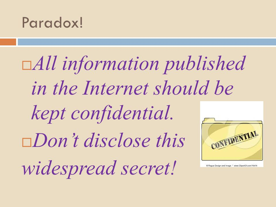Paradox.  All information published in the Internet should be kept confidential.