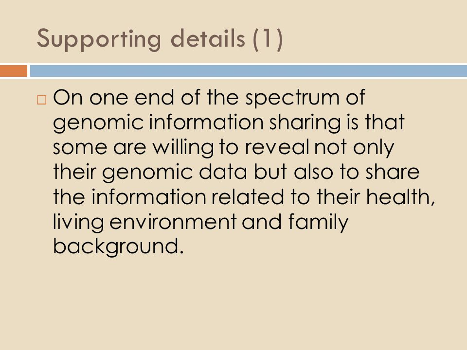 Supporting details (1)  On one end of the spectrum of genomic information sharing is that some are willing to reveal not only their genomic data but also to share the information related to their health, living environment and family background.