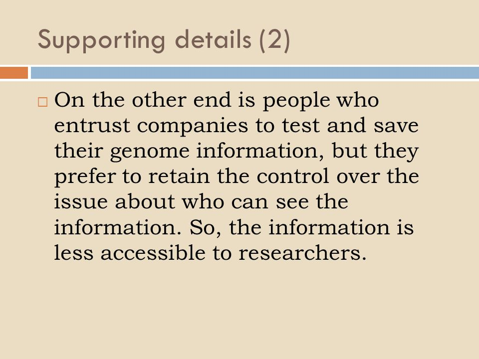 Supporting details (2)  On the other end is people who entrust companies to test and save their genome information, but they prefer to retain the control over the issue about who can see the information.