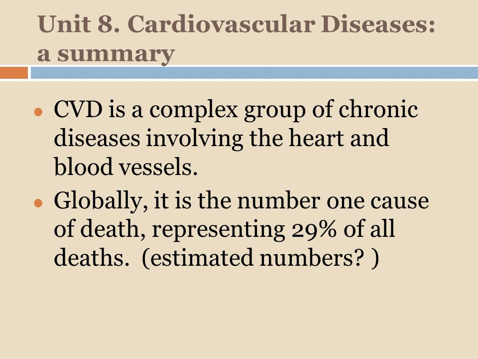 Unit 8. Cardiovascular Diseases: a summary CVD is a complex group of chronic diseases involving the heart and blood vessels. Globally, it is the numbe