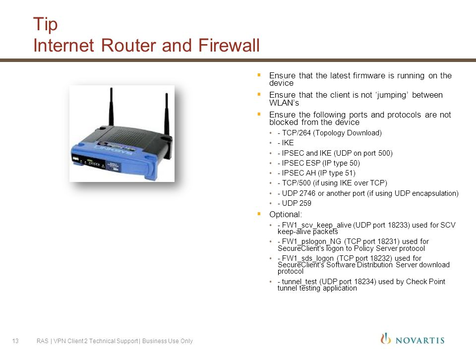 Tip Internet Router and Firewall  Ensure that the latest firmware is running on the device  Ensure that the client is not 'jumping' between WLAN's  Ensure the following ports and protocols are not blocked from the device - TCP/264 (Topology Download) - IKE - IPSEC and IKE (UDP on port 500) - IPSEC ESP (IP type 50) - IPSEC AH (IP type 51) - TCP/500 (if using IKE over TCP) - UDP 2746 or another port (if using UDP encapsulation) - UDP 259  Optional: - FW1_scv_keep_alive (UDP port 18233) used for SCV keep-alive packets - FW1_pslogon_NG (TCP port 18231) used for SecureClient s logon to Policy Server protocol - FW1_sds_logon (TCP port 18232) used for SecureClient s Software Distribution Server download protocol - tunnel_test (UDP port 18234) used by Check Point tunnel testing application RAS | VPN Client 2 Technical Support | Business Use Only13