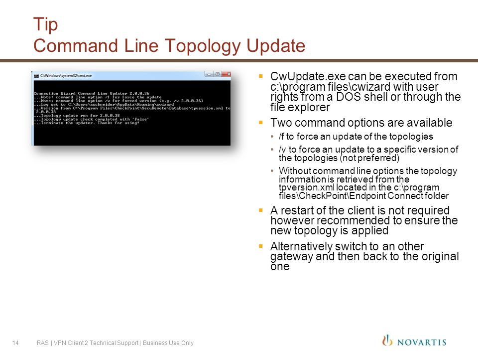 Tip Command Line Topology Update  CwUpdate.exe can be executed from c:\program files\cwizard with user rights from a DOS shell or through the file explorer  Two command options are available /f to force an update of the topologies /v to force an update to a specific version of the topologies (not preferred) Without command line options the topology information is retrieved from the tpversion.xml located in the c:\program files\CheckPoint\Endpoint Connect folder  A restart of the client is not required however recommended to ensure the new topology is applied  Alternatively switch to an other gateway and then back to the original one RAS | VPN Client 2 Technical Support | Business Use Only14