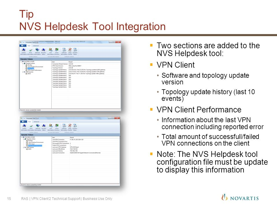 Tip NVS Helpdesk Tool Integration  Two sections are added to the NVS Helpdesk tool:  VPN Client Software and topology update version Topology update history (last 10 events)  VPN Client Performance Information about the last VPN connection including reported error Total amount of successfull/failed VPN connections on the client  Note: The NVS Helpdesk tool configuration file must be update to display this information RAS | VPN Client 2 Technical Support | Business Use Only15