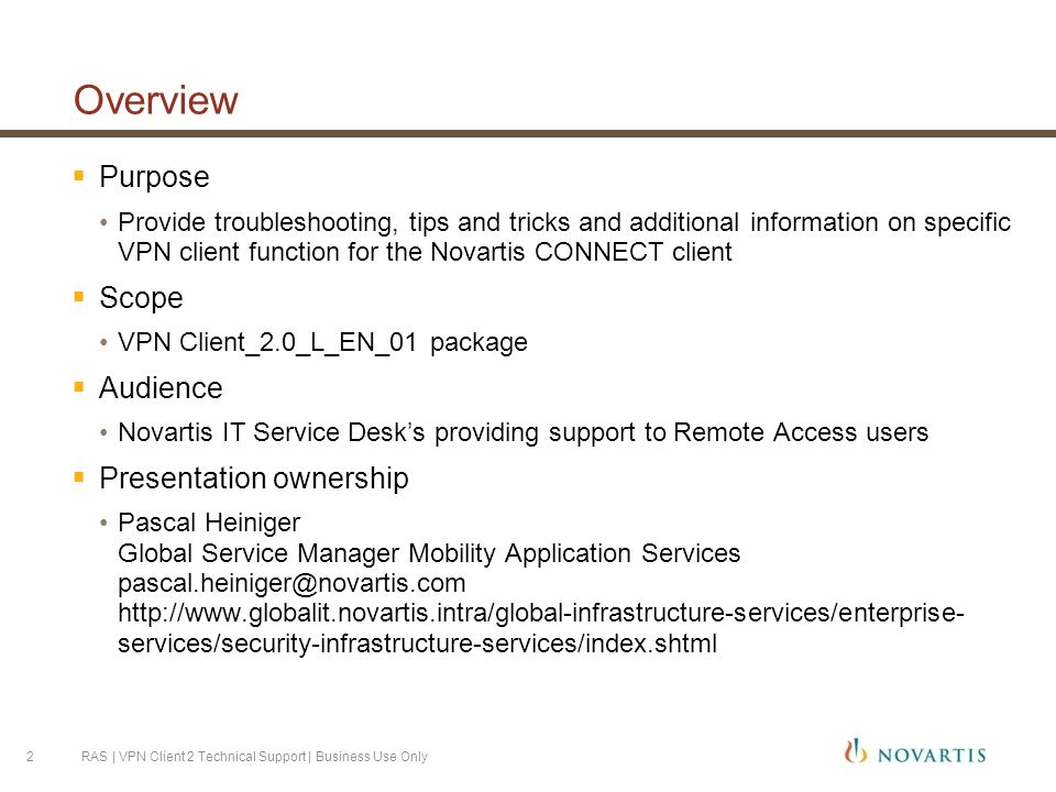 Overview  Purpose Provide troubleshooting, tips and tricks and additional information on specific VPN client function for the Novartis CONNECT client  Scope VPN Client_2.0_L_EN_01 package  Audience Novartis IT Service Desk's providing support to Remote Access users  Presentation ownership Pascal Heiniger Global Service Manager Mobility Application Services pascal.heiniger@novartis.com http://www.globalit.novartis.intra/global-infrastructure-services/enterprise- services/security-infrastructure-services/index.shtml RAS | VPN Client 2 Technical Support | Business Use Only2