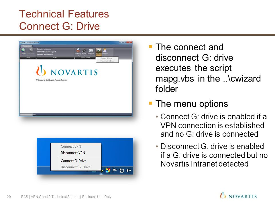 Technical Features Connect G: Drive  The connect and disconnect G: drive executes the script mapg.vbs in the..\cwizard folder  The menu options Connect G: drive is enabled if a VPN connection is established and no G: drive is connected Disconnect G: drive is enabled if a G: drive is connected but no Novartis Intranet detected RAS | VPN Client 2 Technical Support | Business Use Only20