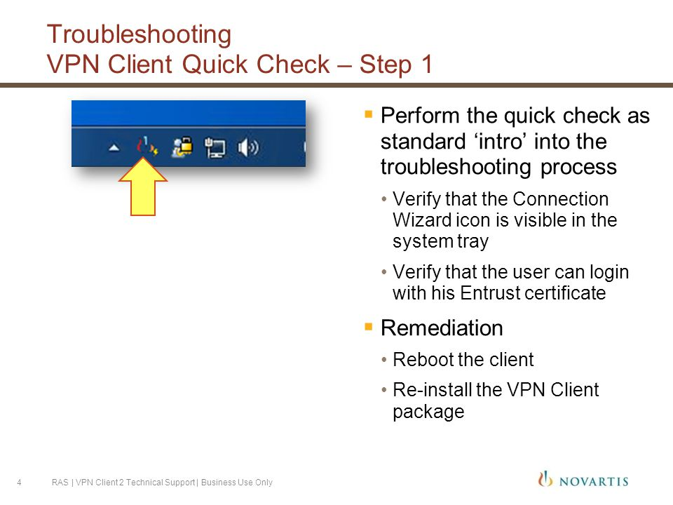 Troubleshooting VPN Client Quick Check – Step 1  Perform the quick check as standard 'intro' into the troubleshooting process Verify that the Connection Wizard icon is visible in the system tray Verify that the user can login with his Entrust certificate  Remediation Reboot the client Re-install the VPN Client package RAS | VPN Client 2 Technical Support | Business Use Only4