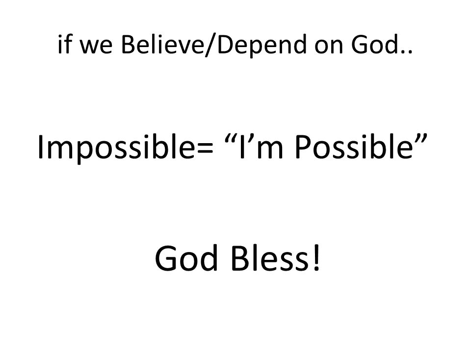 if we Believe/Depend on God.. Impossible= I'm Possible God Bless!