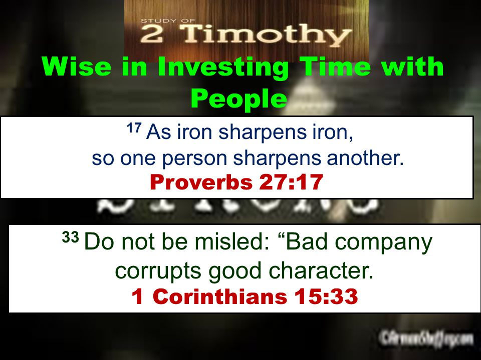 """Wise in Investing Time with People 17 As iron sharpens iron, so one person sharpens another. Proverbs 27:17 33 Do not be misled: """"Bad company corrupts"""