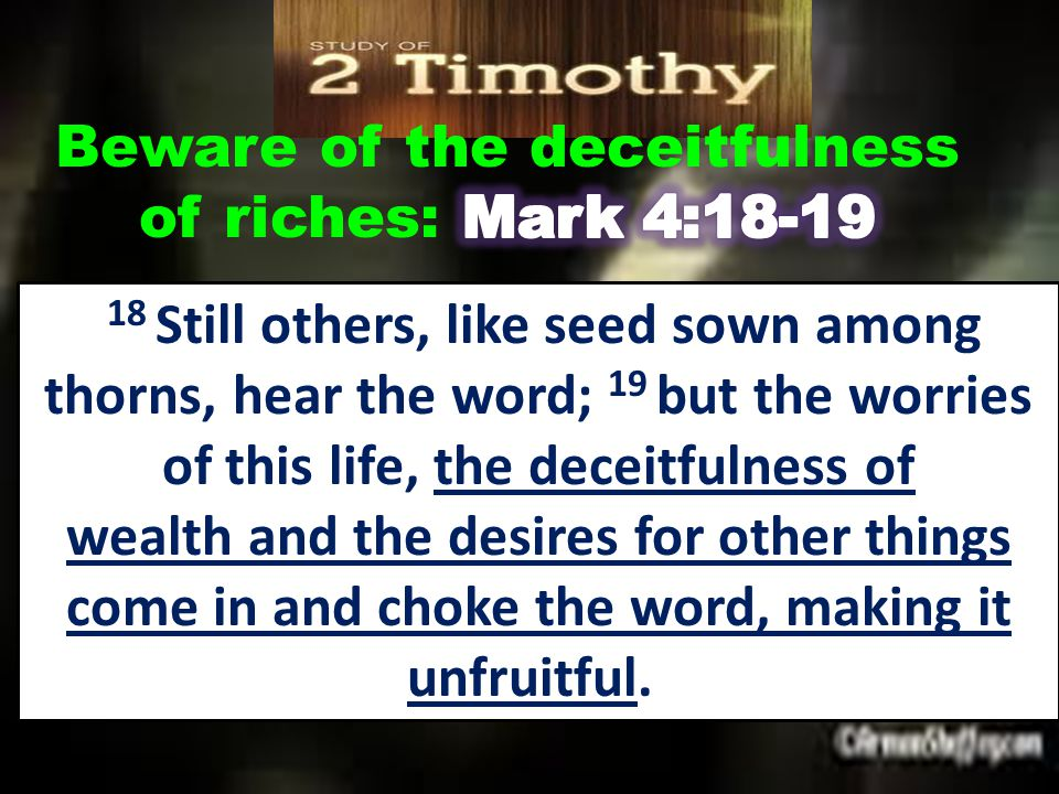 18 Still others, like seed sown among thorns, hear the word; 19 but the worries of this life, the deceitfulness of wealth and the desires for other things come in and choke the word, making it unfruitful.