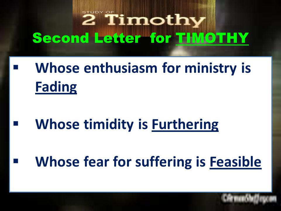 Second Letter for TIMOTHY  Whose enthusiasm for ministry is Fading  Whose timidity is Furthering  Whose fear for suffering is Feasible